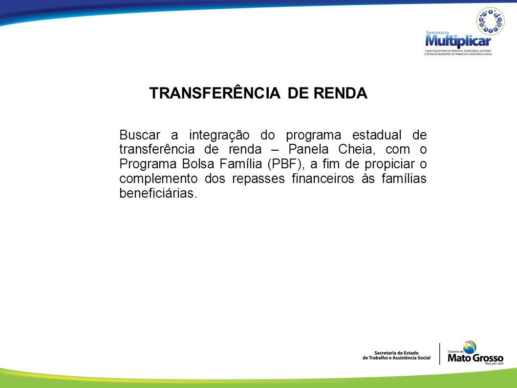 TRANSFERÊNCIA DE RENDA Buscar a integração do programa estadual de transferência de renda – Panela Cheia, com o Programa Bolsa Família (PBF), a fim de