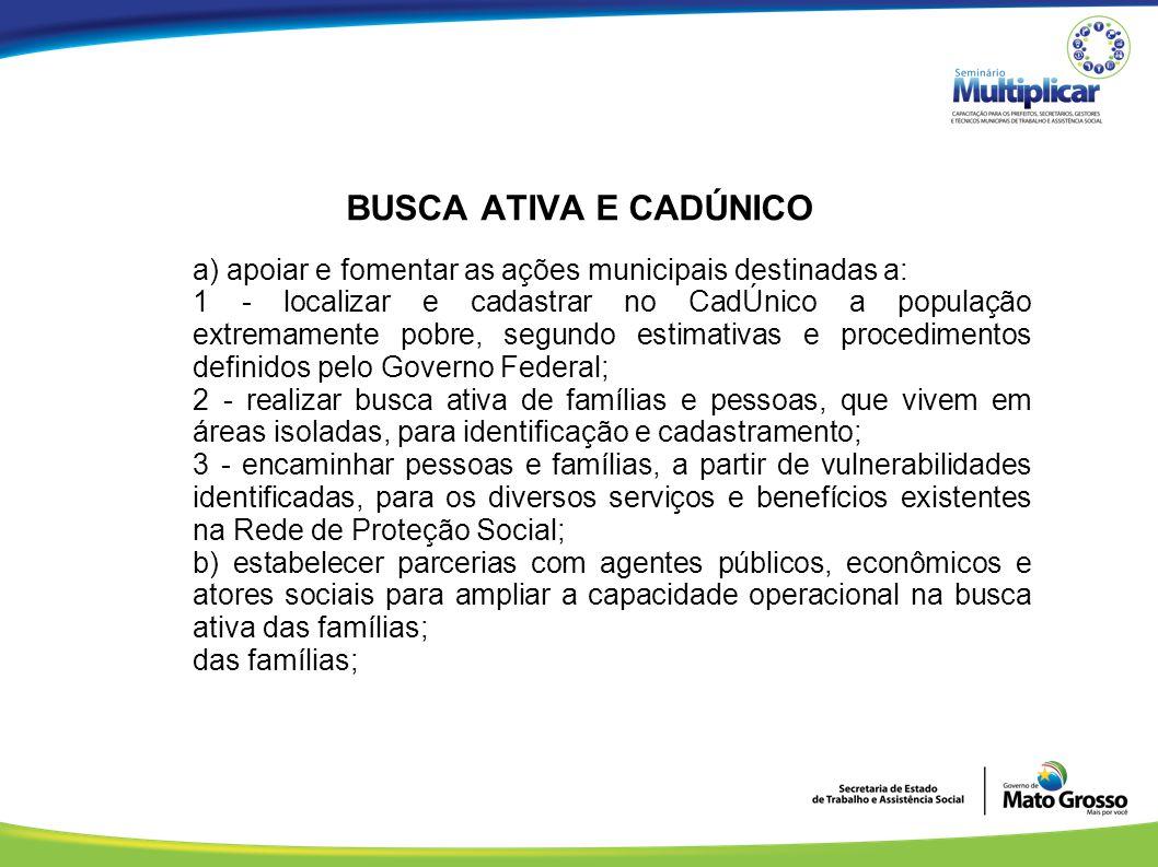 BUSCA ATIVA E CADÚNICO a) apoiar e fomentar as ações municipais destinadas a: 1 - localizar e cadastrar no CadÚnico a população extremamente pobre, se