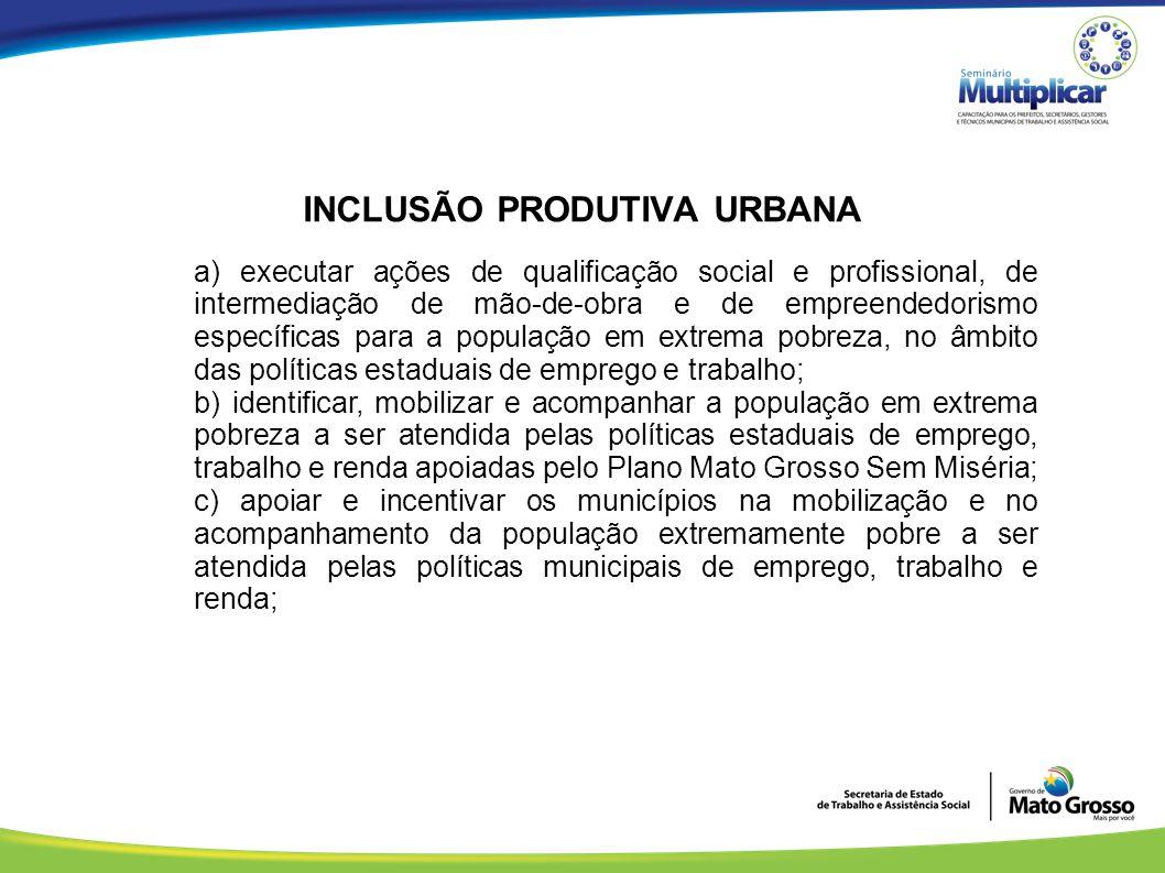 INCLUSÃO PRODUTIVA URBANA a) executar ações de qualificação social e profissional, de intermediação de mão-de-obra e de empreendedorismo específicas p