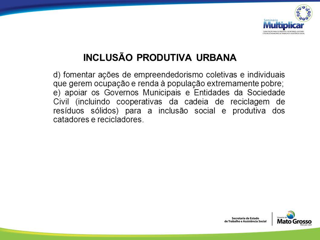 INCLUSÃO PRODUTIVA URBANA d) fomentar ações de empreendedorismo coletivas e individuais que gerem ocupação e renda à população extremamente pobre; e)