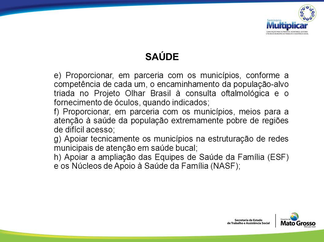 SAÚDE e) Proporcionar, em parceria com os municípios, conforme a competência de cada um, o encaminhamento da população-alvo triada no Projeto Olhar Br