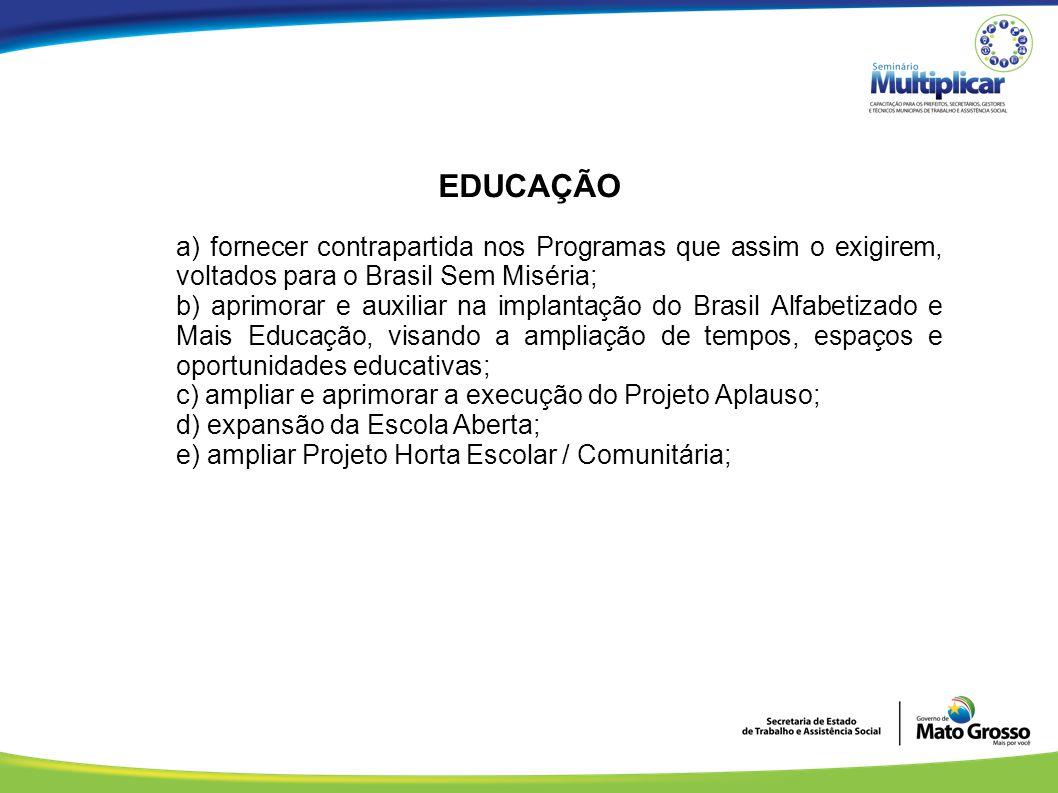 EDUCAÇÃO a) fornecer contrapartida nos Programas que assim o exigirem, voltados para o Brasil Sem Miséria; b) aprimorar e auxiliar na implantação do B