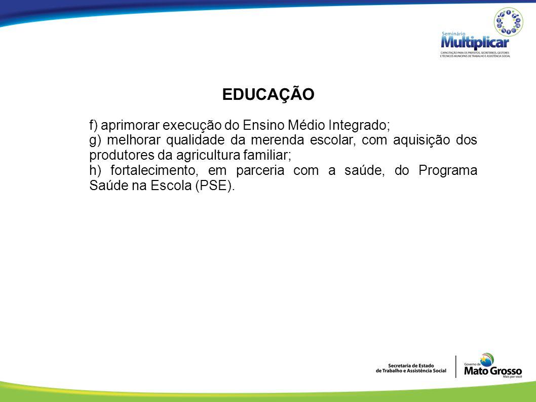 EDUCAÇÃO f) aprimorar execução do Ensino Médio Integrado; g) melhorar qualidade da merenda escolar, com aquisição dos produtores da agricultura famili