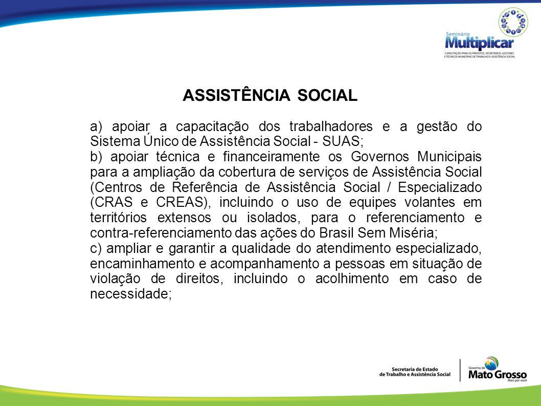 ASSISTÊNCIA SOCIAL a) apoiar a capacitação dos trabalhadores e a gestão do Sistema Único de Assistência Social - SUAS; b) apoiar técnica e financeiram