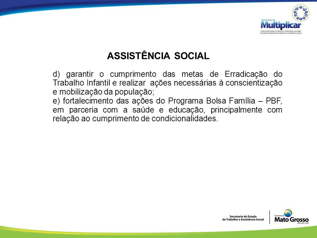 ASSISTÊNCIA SOCIAL d) garantir o cumprimento das metas de Erradicação do Trabalho Infantil e realizar ações necessárias à conscientização e mobilizaçã