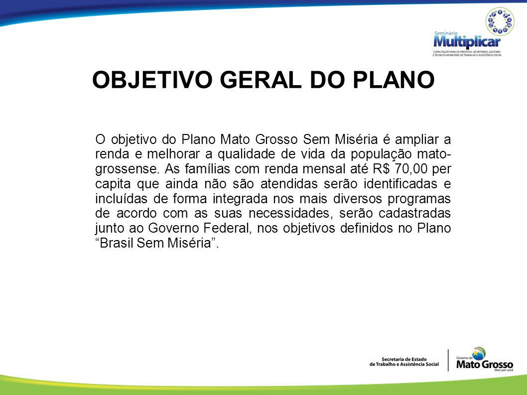 OBJETIVO GERAL DO PLANO O objetivo do Plano Mato Grosso Sem Miséria é ampliar a renda e melhorar a qualidade de vida da população mato- grossense. As