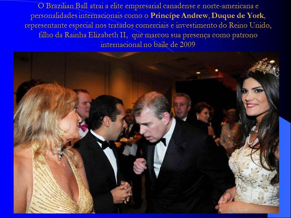 O Brazilian Ball atrai a elite empresarial canadense e norte-americana e personalidades internacionais como o Princípe Andrew, Duque de York, representante especial nos tratados comerciais e investimento do Reino Unido, filho da Rainha Elizabeth II, que marcou sua presença como patrono internacional no baile de 2009