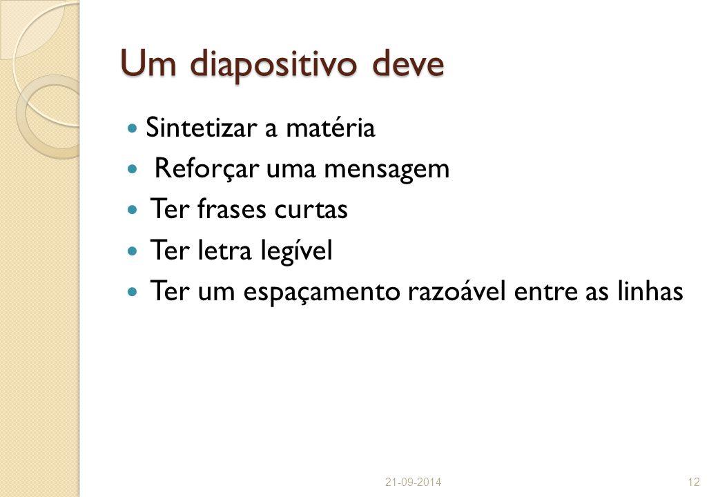 Um diapositivo deve Sintetizar a matéria Reforçar uma mensagem Ter frases curtas Ter letra legível Ter um espaçamento razoável entre as linhas 21-09-2