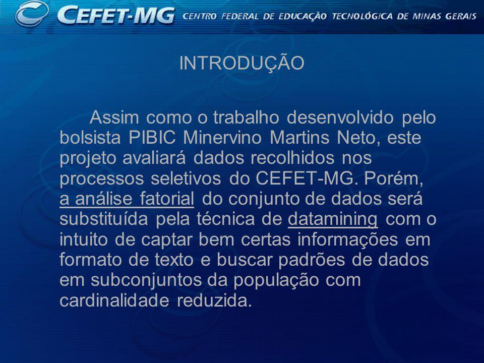 INTRODUÇÃO Assim como o trabalho desenvolvido pelo bolsista PIBIC Minervino Martins Neto, este projeto avaliará dados recolhidos nos processos seletivos do CEFET-MG.