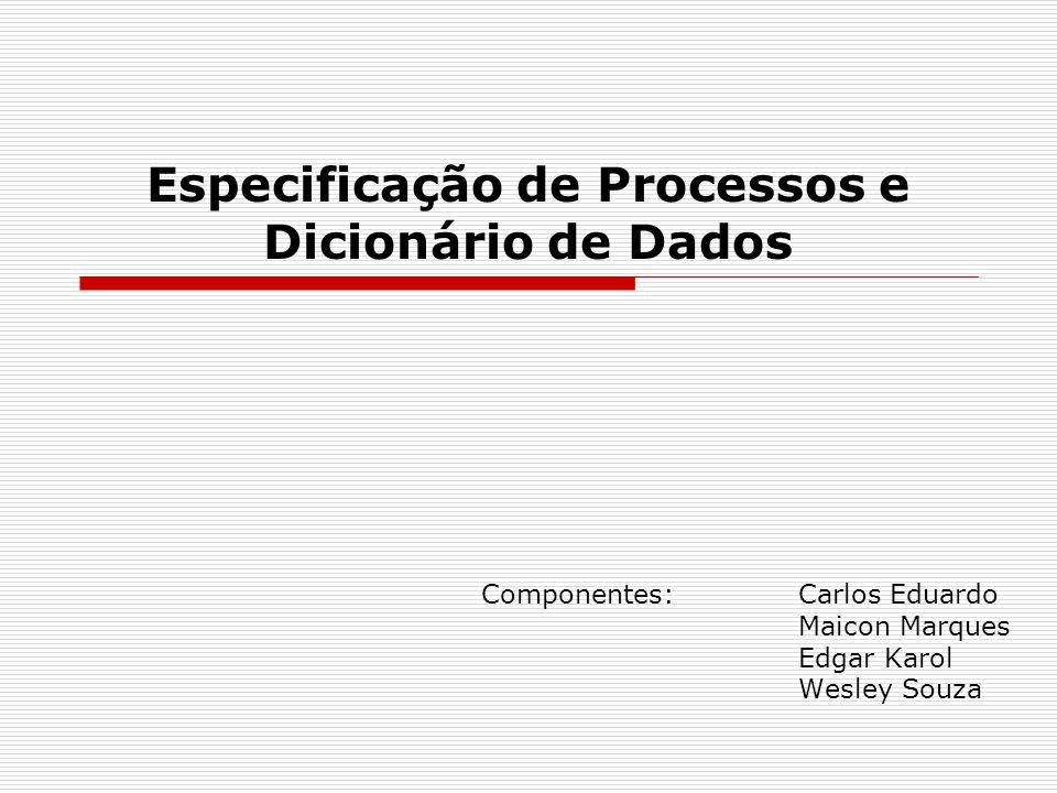 Especificação de Processos e Dicionário de Dados Componentes: Carlos Eduardo Maicon Marques Edgar Karol Wesley Souza