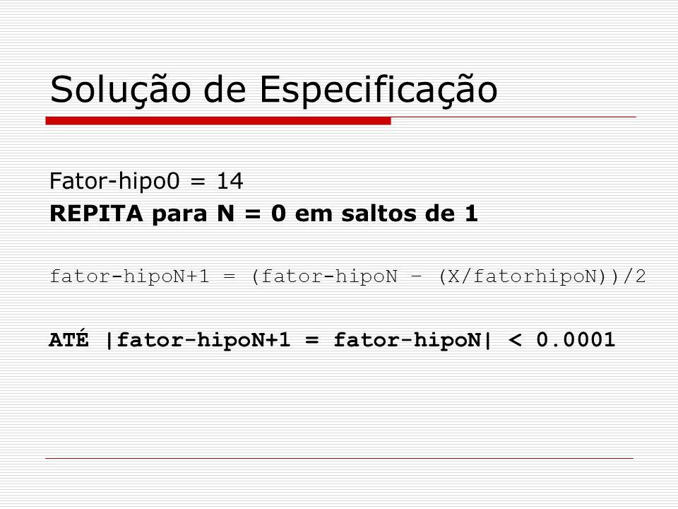 Solução de Especificação Fator-hipo0 = 14 REPITA para N = 0 em saltos de 1 fator-hipoN+1 = (fator-hipoN – (X/fatorhipoN))/2 ATÉ |fator-hipoN+1 = fator-hipoN| < 0.0001