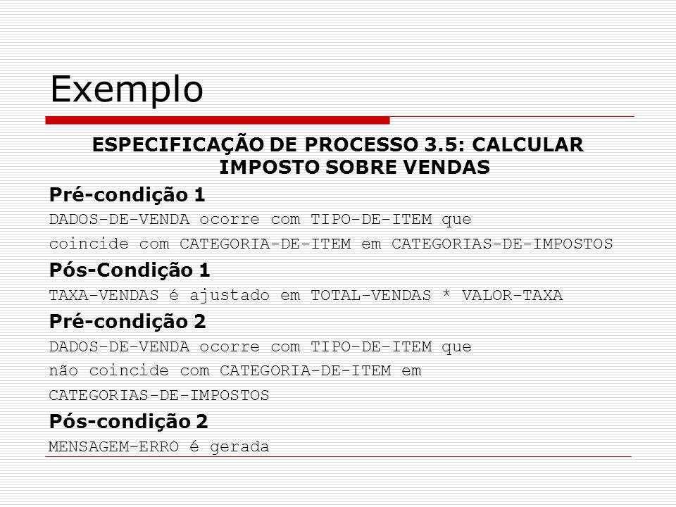 Exemplo ESPECIFICAÇÃO DE PROCESSO 3.5: CALCULAR IMPOSTO SOBRE VENDAS Pré-condição 1 DADOS-DE-VENDA ocorre com TIPO-DE-ITEM que coincide com CATEGORIA-