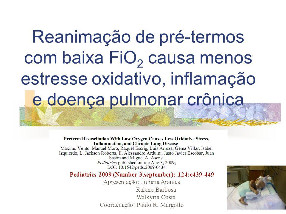 Reanimação de pré-termos com baixa FiO 2 causa menos estresse oxidativo, inflamação e doença pulmonar crônica Pediatrics 2009 (Number 3,september); 124:e439-449 Apresentação: Juliana Arantes Raiene Barbosa Walkyria Costa Coordenação: Paulo R.