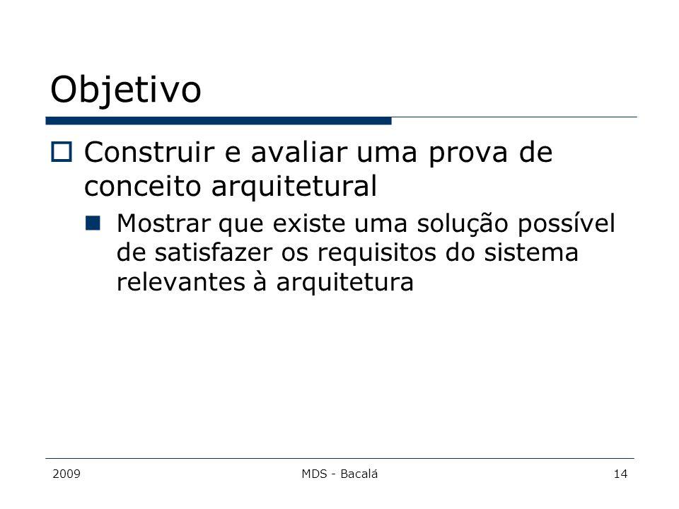 2009MDS - Bacalá14 Objetivo  Construir e avaliar uma prova de conceito arquitetural Mostrar que existe uma solução possível de satisfazer os requisit