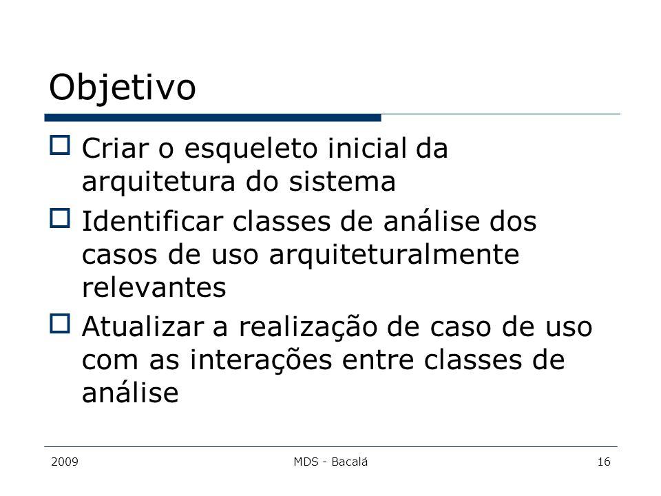 2009MDS - Bacalá16 Objetivo Criar o esqueleto inicial da arquitetura do sistema Identificar classes de análise dos casos de uso arquiteturalmente re