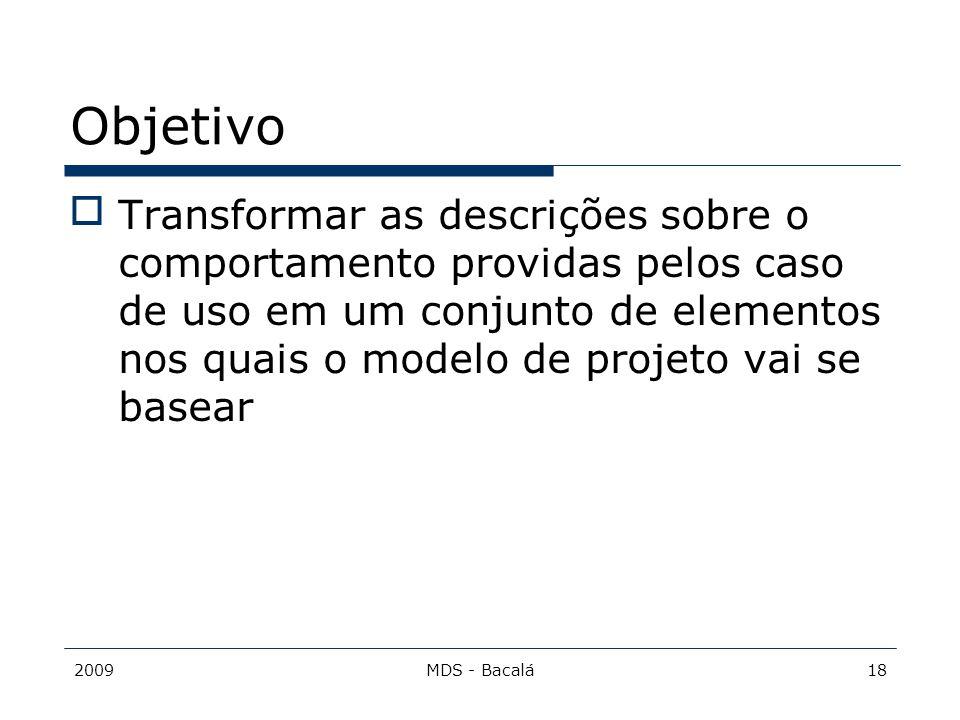 2009MDS - Bacalá18 Objetivo Transformar as descrições sobre o comportamento providas pelos caso de uso em um conjunto de elementos nos quais o modelo