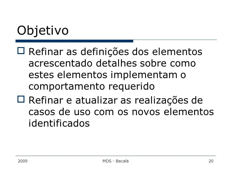 2009MDS - Bacalá20 Objetivo Refinar as definições dos elementos acrescentado detalhes sobre como estes elementos implementam o comportamento requerid