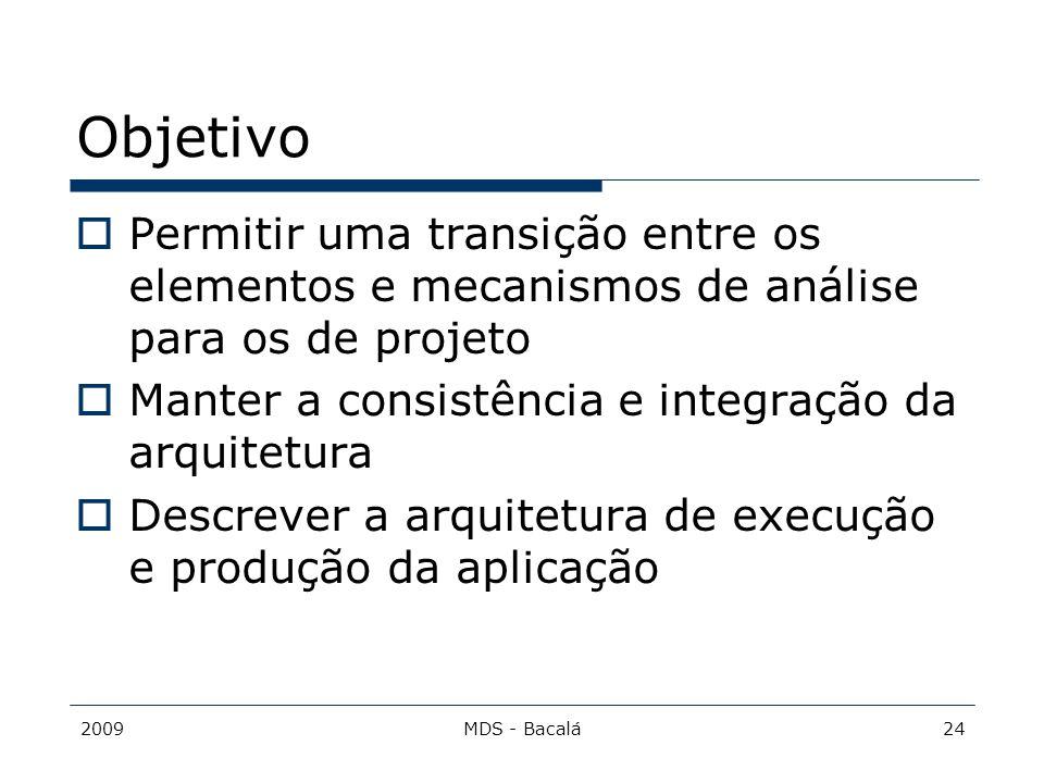 2009MDS - Bacalá24 Objetivo  Permitir uma transição entre os elementos e mecanismos de análise para os de projeto  Manter a consistência e integraçã