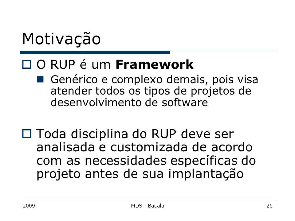 2009MDS - Bacalá26 Motivação  O RUP é um Framework Genérico e complexo demais, pois visa atender todos os tipos de projetos de desenvolvimento de sof