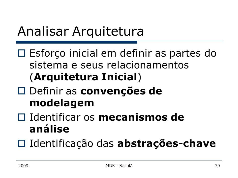 2009MDS - Bacalá30 Analisar Arquitetura  Esforço inicial em definir as partes do sistema e seus relacionamentos (Arquitetura Inicial)  Definir as co
