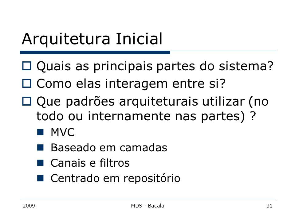 2009MDS - Bacalá31 Arquitetura Inicial  Quais as principais partes do sistema?  Como elas interagem entre si?  Que padrões arquiteturais utilizar (
