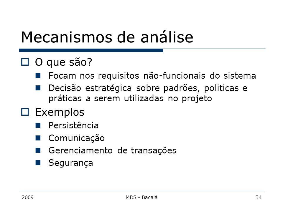 2009MDS - Bacalá34 Mecanismos de análise  O que são? Focam nos requisitos não-funcionais do sistema Decisão estratégica sobre padrões, politicas e pr