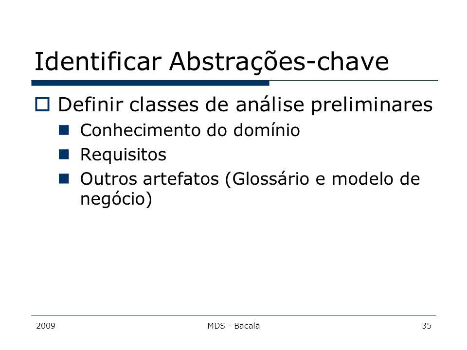 2009MDS - Bacalá35 Identificar Abstrações-chave  Definir classes de análise preliminares Conhecimento do domínio Requisitos Outros artefatos (Glossár