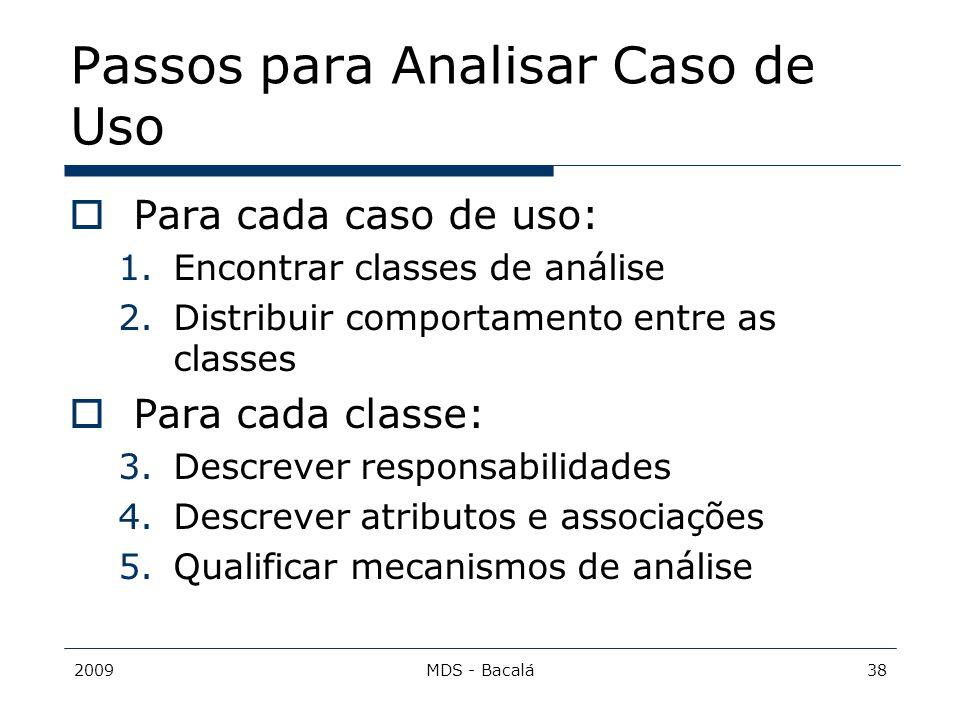 2009MDS - Bacalá38 Passos para Analisar Caso de Uso  Para cada caso de uso: 1.Encontrar classes de análise 2.Distribuir comportamento entre as classe