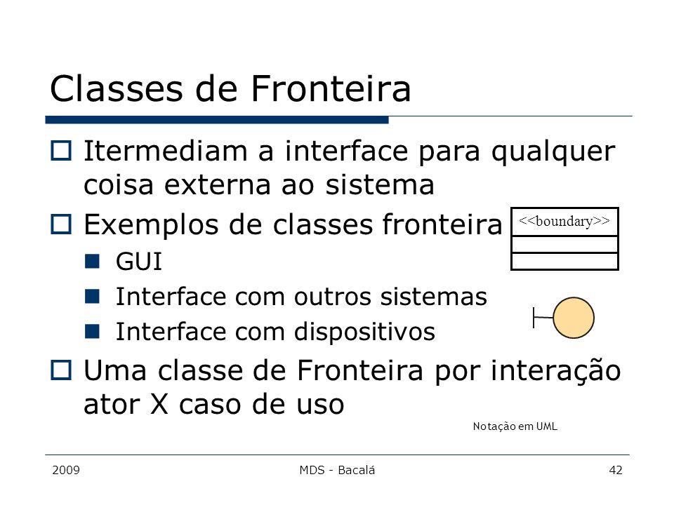 2009MDS - Bacalá42 Classes de Fronteira  Itermediam a interface para qualquer coisa externa ao sistema  Exemplos de classes fronteira GUI Interface