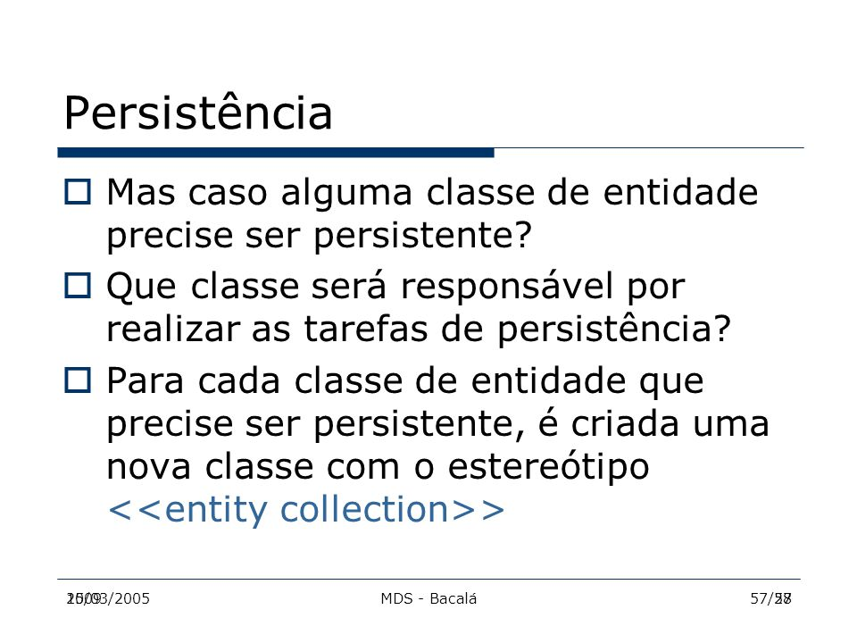 2009MDS - Bacalá5715/03/200557/28 Persistência  Mas caso alguma classe de entidade precise ser persistente?  Que classe será responsável por realiza
