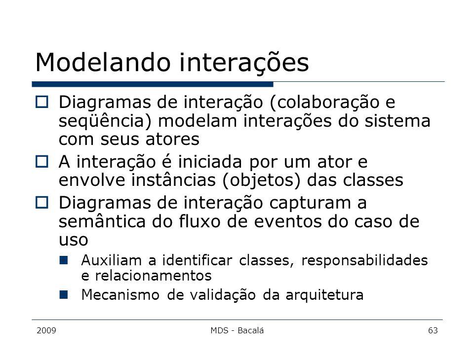 2009MDS - Bacalá63 Modelando interações  Diagramas de interação (colaboração e seqüência) modelam interações do sistema com seus atores  A interação