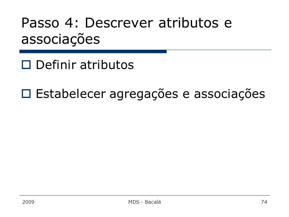 2009MDS - Bacalá74 Passo 4: Descrever atributos e associações  Definir atributos  Estabelecer agregações e associações