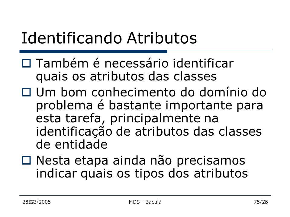 2009MDS - Bacalá7515/03/200575/28 Identificando Atributos  Também é necessário identificar quais os atributos das classes  Um bom conhecimento do do