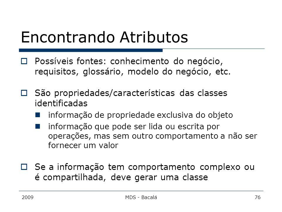 2009MDS - Bacalá76 Encontrando Atributos  Possíveis fontes: conhecimento do negócio, requisitos, glossário, modelo do negócio, etc.  São propriedade