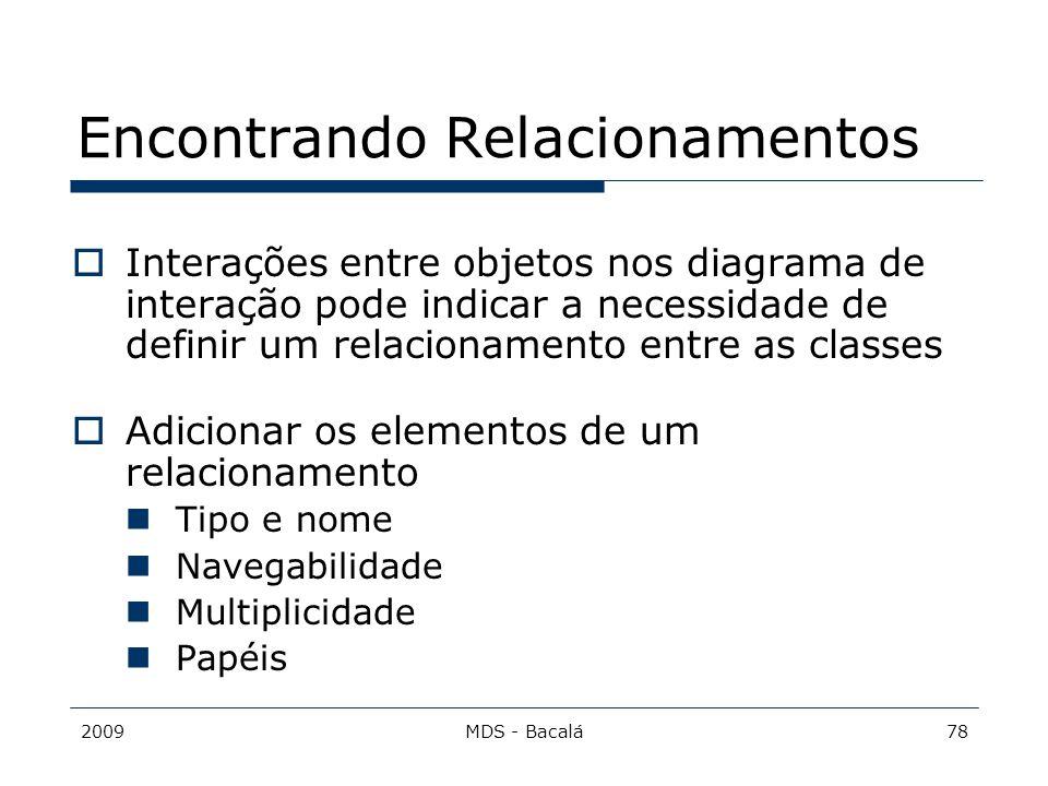 2009MDS - Bacalá78 Encontrando Relacionamentos  Interações entre objetos nos diagrama de interação pode indicar a necessidade de definir um relaciona