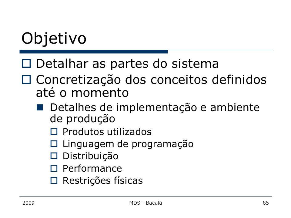 2009MDS - Bacalá85 Objetivo  Detalhar as partes do sistema  Concretização dos conceitos definidos até o momento Detalhes de implementação e ambiente