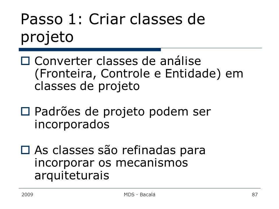 2009MDS - Bacalá87 Passo 1: Criar classes de projeto  Converter classes de análise (Fronteira, Controle e Entidade) em classes de projeto  Padrões d