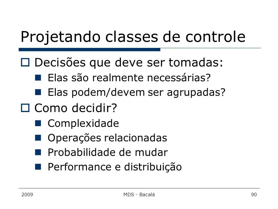 2009MDS - Bacalá90 Projetando classes de controle  Decisões que deve ser tomadas: Elas são realmente necessárias? Elas podem/devem ser agrupadas?  C