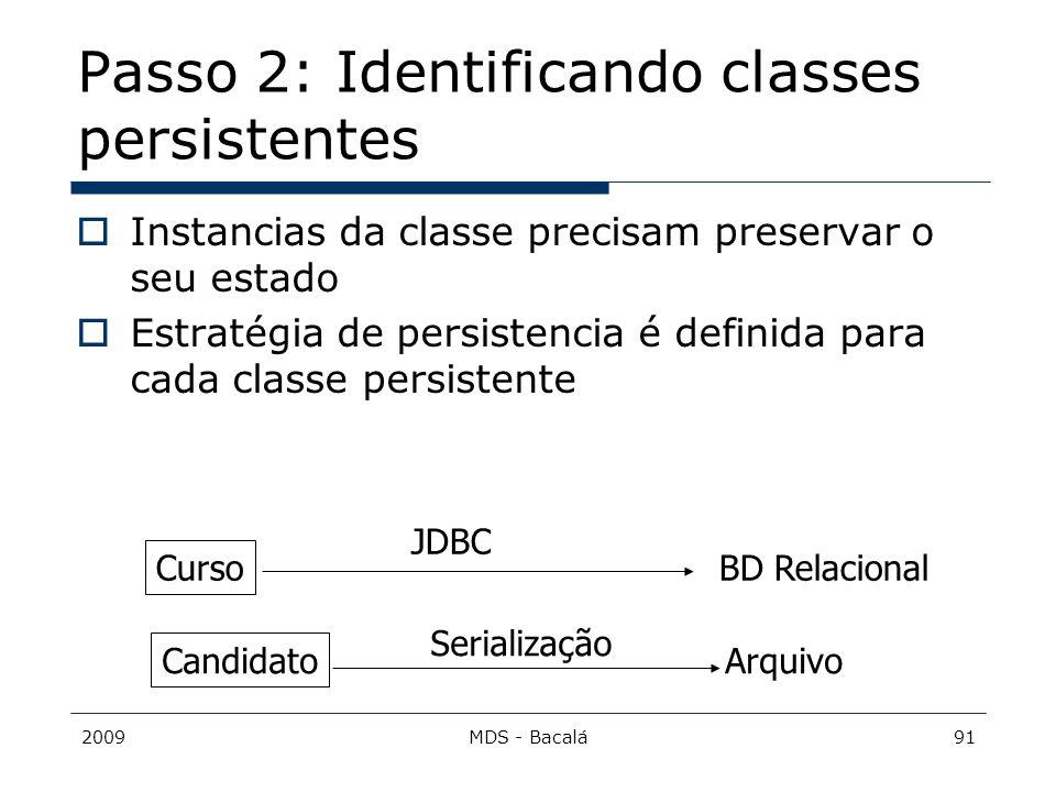 2009MDS - Bacalá91 Passo 2: Identificando classes persistentes  Instancias da classe precisam preservar o seu estado  Estratégia de persistencia é d