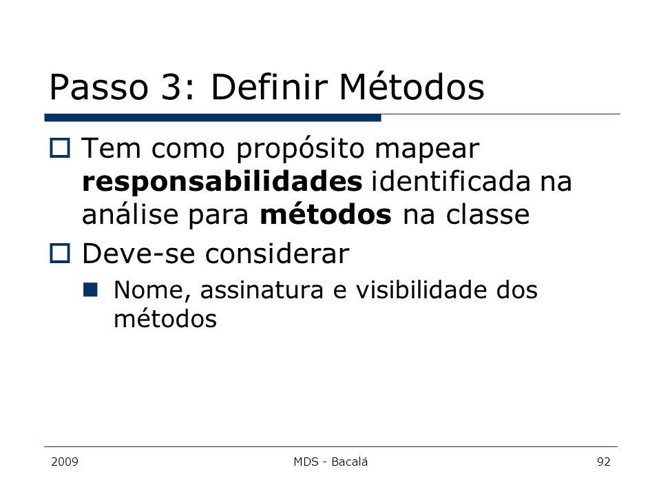 2009MDS - Bacalá92 Passo 3: Definir Métodos  Tem como propósito mapear responsabilidades identificada na análise para métodos na classe  Deve-se con