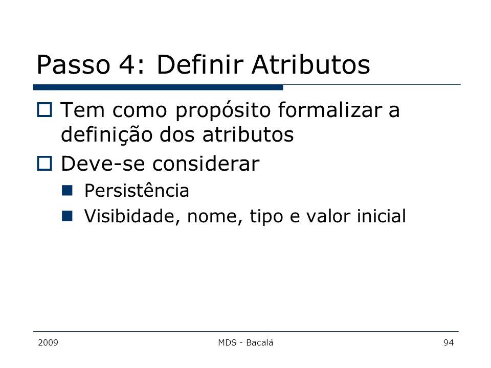 2009MDS - Bacalá94 Passo 4: Definir Atributos  Tem como propósito formalizar a definição dos atributos  Deve-se considerar Persistência Visibidade,