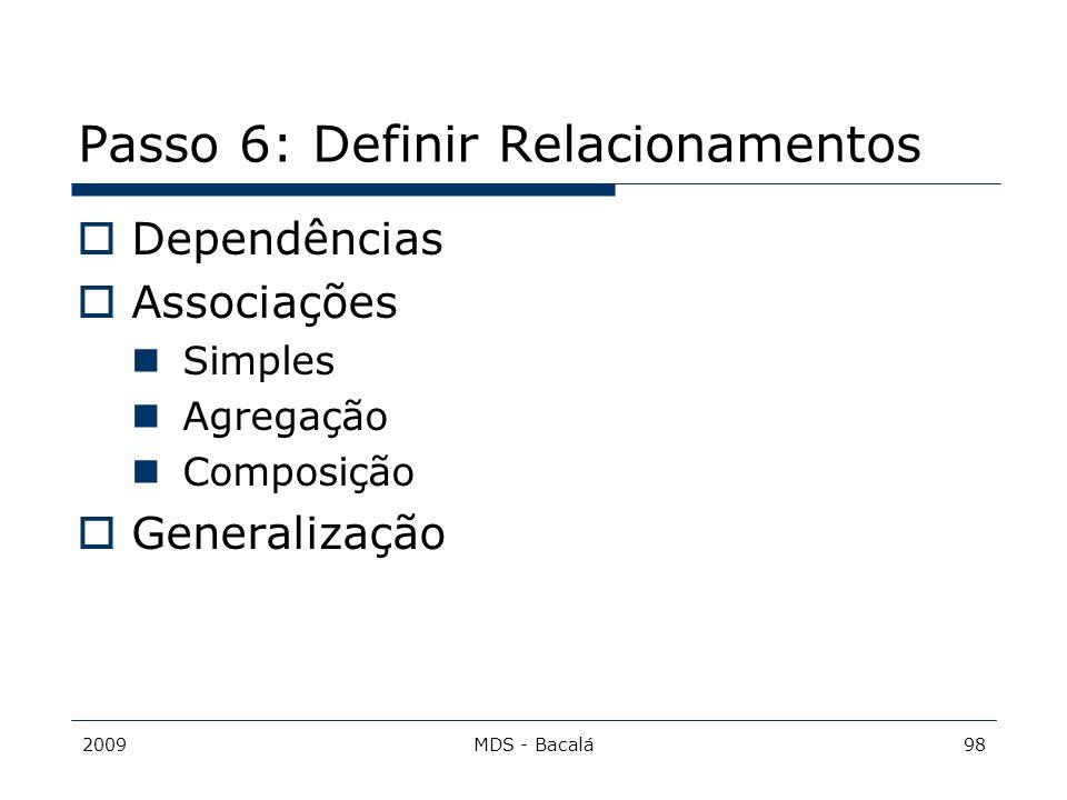 2009MDS - Bacalá98 Passo 6: Definir Relacionamentos  Dependências  Associações Simples Agregação Composição  Generalização