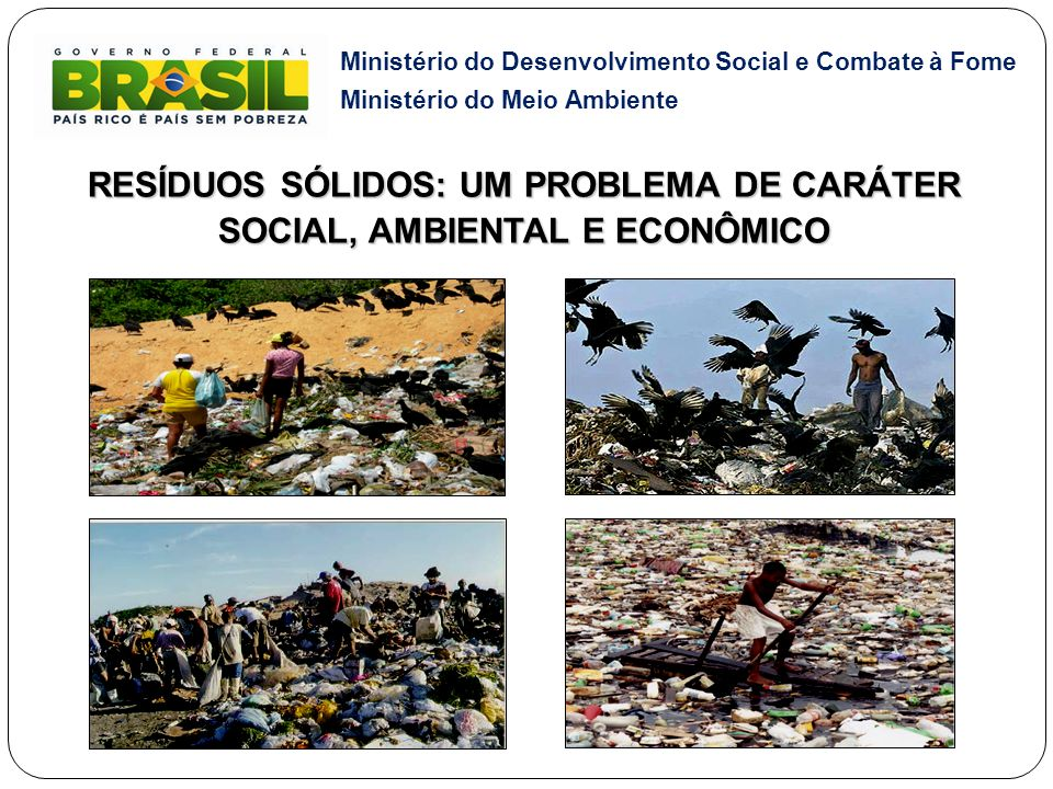 Ministério do Desenvolvimento Social e Combate à Fome Ministério do Meio Ambiente RESÍDUOS SÓLIDOS: UM PROBLEMA DE CARÁTER SOCIAL, AMBIENTAL E ECONÔMI