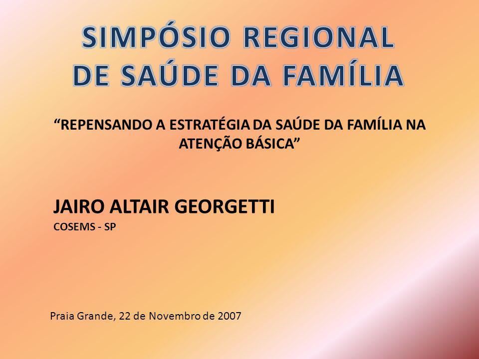 REPENSANDO A ESTRATÉGIA DA SAÚDE DA FAMÍLIA NA ATENÇÃO BÁSICA JAIRO ALTAIR GEORGETTI COSEMS - SP Praia Grande, 22 de Novembro de 2007