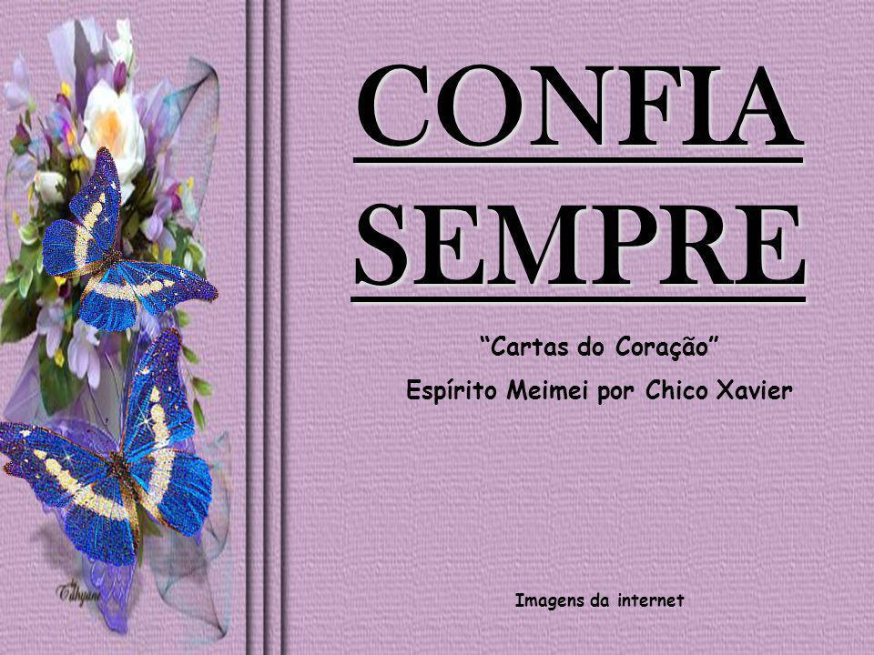 """CONFIA SEMPRE """"Cartas do Coração"""" Espírito Meimei por Chico Xavier Imagens da internet"""