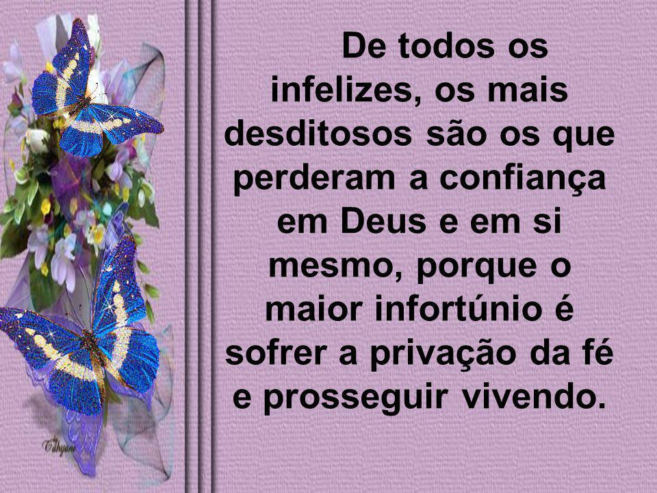 De todos os infelizes, os mais desditosos são os que perderam a confiança em Deus e em si mesmo, porque o maior infortúnio é sofrer a privação da fé e