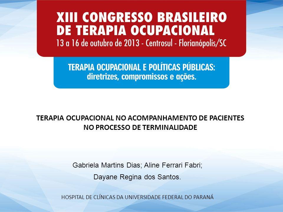 TERAPIA OCUPACIONAL NO ACOMPANHAMENTO DE PACIENTES NO PROCESSO DE TERMINALIDADE Gabriela Martins Dias; Aline Ferrari Fabri; Dayane Regina dos Santos.