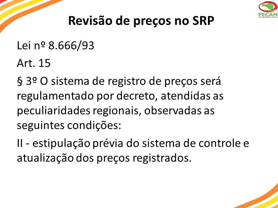 Revisão de preços no SRP Lei nº 8.666/93 Art. 15 § 3º O sistema de registro de preços será regulamentado por decreto, atendidas as peculiaridades regi