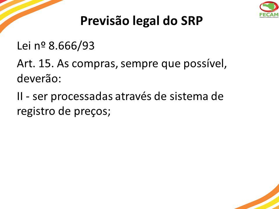 Previsão legal do SRP Lei nº 8.666/93 Art. 15. As compras, sempre que possível, deverão: II - ser processadas através de sistema de registro de preços