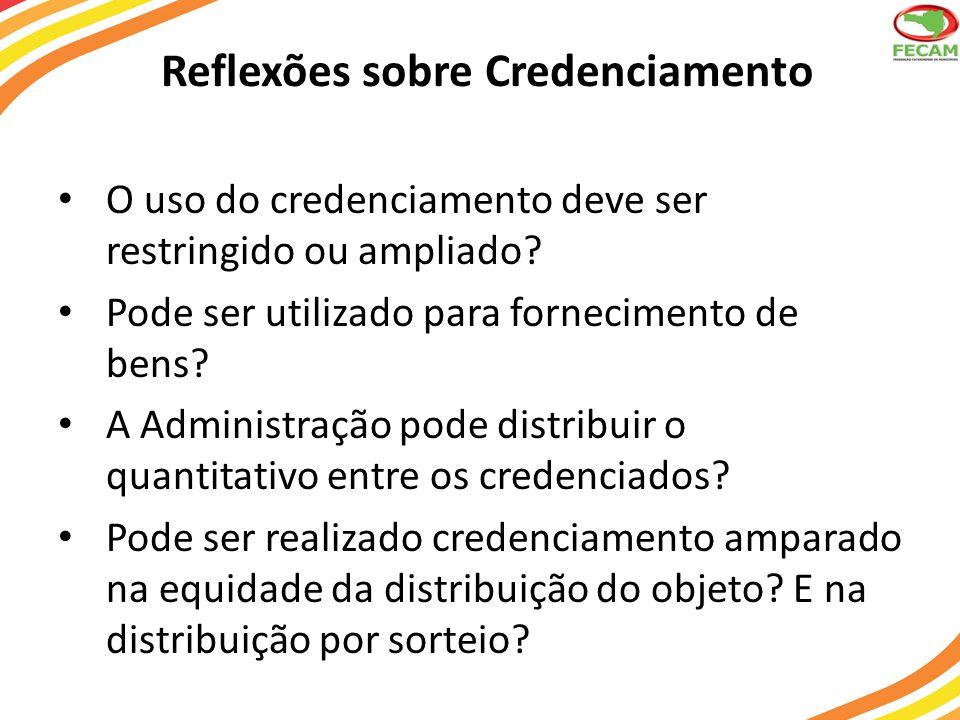 Reflexões sobre Credenciamento O uso do credenciamento deve ser restringido ou ampliado? Pode ser utilizado para fornecimento de bens? A Administração